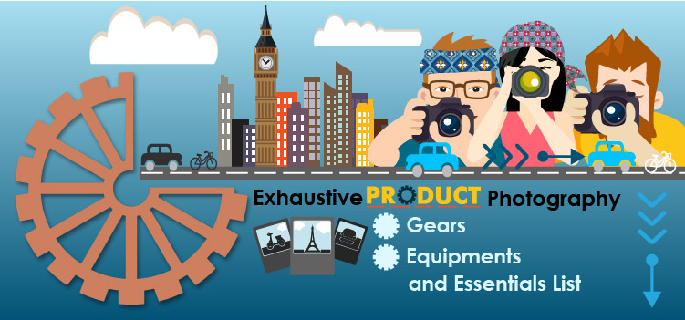 Exhaustive Product Photography Gears, Equipments, and Essentials List
